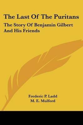 The Last of the Puritans - The Story of Benjamin Gilbert and His Friends (Paperback): Frederic P. Ladd