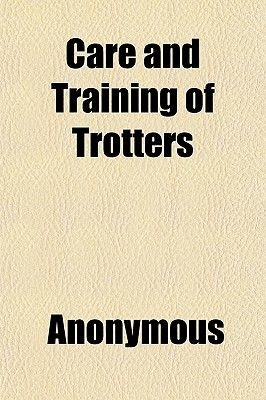 Care and Training of Trotters (Paperback): Anonymous, Books Group
