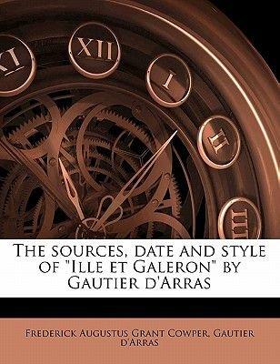 The Sources, Date and Style of Ille Et Galeron by Gautier D'Arras (Paperback): Frederick Augustus Grant Cowper, Gautier...