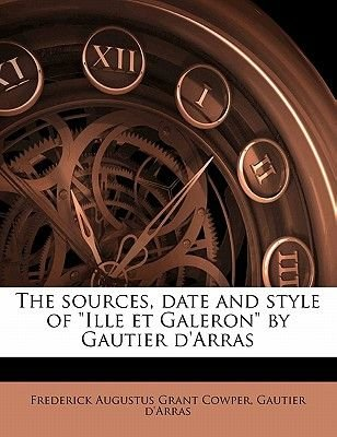 The Sources, Date and Style of Ille Et Galeron by Gautier D'Arras (Paperback): Frederick Augustus Grant Cowper, Gautier...
