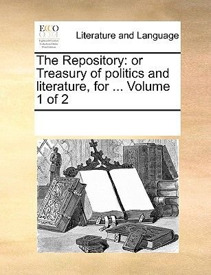 The Repository - Or Treasury of Politics and Literature, for ... Volume 1 of 2 (Paperback): Multiple Contributors