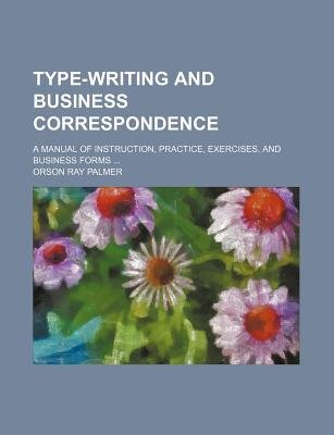 Type-Writing and Business Correspondence; A Manual of Instruction, Practice, Exercises, and Business Forms (Paperback): Orson...