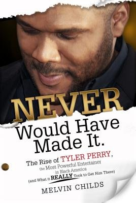 Never Would Have Made It - The Rise of Tyler Perry, the Most Powerful Entertainer in Black America (and What It Really Took to...