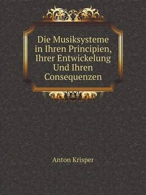Die Musiksysteme in Ihren Principien, Ihrer Entwickelung Und Ihren Consequenzen (German, Paperback): Anton Krisper