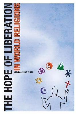 The Hope of Liberation in World Religions (Paperback): Miguel A De LA Torre