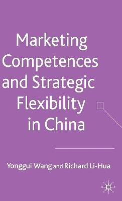 Marketing Competences and Strategic Flexibility in China (Hardcover): Yonggui Wang, Richard Li-Hua