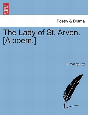 The Lady of St. Arven. [A Poem.] (Paperback): J. Marley Hay