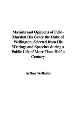 Maxims and Opinions of Field-Marshal His Grace the Duke of Wellington, Selected from His Writings and Speeches During a Public...