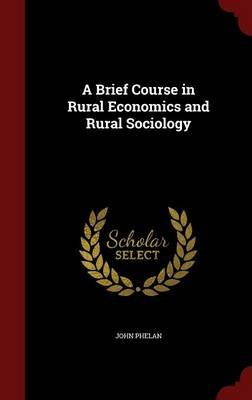 A Brief Course in Rural Economics and Rural Sociology (Hardcover): John Phelan