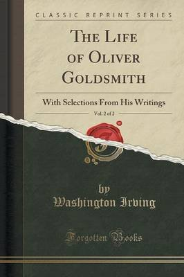 The Life of Oliver Goldsmith, Vol. 2 of 2 - With Selections from His Writings (Classic Reprint) (Paperback): Washington Irving