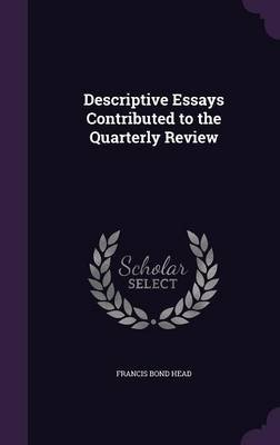 Descriptive Essays Contributed to the Quarterly Review (Hardcover): Francis Bond Head