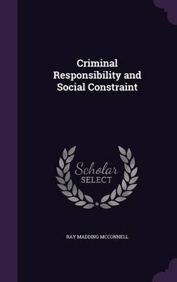 Criminal Responsibility and Social Constraint (Hardcover): Ray Madding McConnell