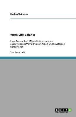 Work-Life-Balance. Eine Auswahl an Moglichkeiten, Um Ein Ausgewogenes Verhaltnis Von Arbeit Und Privatleben Herzustellen...