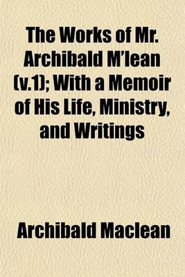 The Works of Mr. Archibald M'Lean (V.1); With a Memoir of His Life, Ministry, and Writings (Paperback): Archibald MacLean