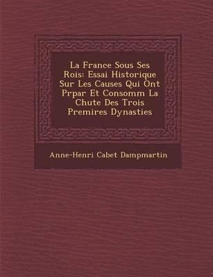 La France Sous Ses Rois - Essai Historique Sur Les Causes Qui Ont PR Par Et Consomm La Chute Des Trois Premi Res Dynasties...