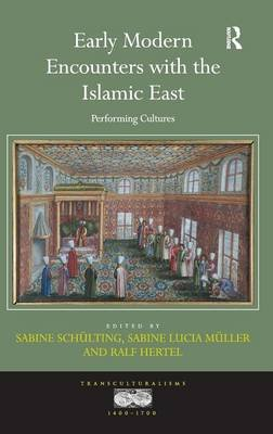 Early Modern Encounters with the Islamic East - Performing Cultures (Hardcover, New Ed): Sabine Schulting, Sabine Lucia Muller,...