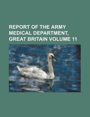Report of the Army Medical Department, Great Britain Volume 11 (Paperback): Books Group