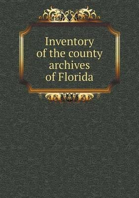 Inventory of the County Archives of Florida (Paperback): The Historical Record Survey