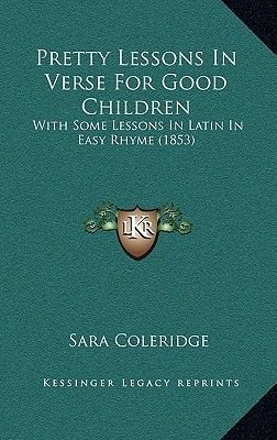 Pretty Lessons in Verse for Good Children Pretty Lessons in Verse for Good Children - With Some Lessons in Latin in Easy Rhyme...