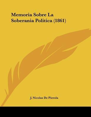 Memoria Sobre La Soberania Politica (1861) (Spanish, Paperback): J. Nicolas De Pierola