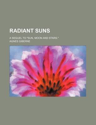Radiant Suns; A Sequel to Sun, Moon and Stars. (Paperback): Agnes Giberne