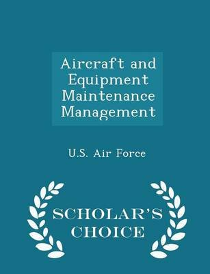 Aircraft and Equipment Maintenance Management - Scholar's Choice Edition (Paperback): U.S. Air Force