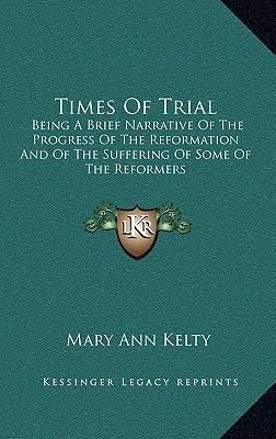 Times of Trial - Being a Brief Narrative of the Progress of the Reformation and of the Suffering of Some of the Reformers...