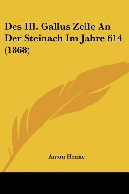 Des Hl. Gallus Zelle an Der Steinach Im Jahre 614 (1868) (English, German, Paperback): Anton Henne