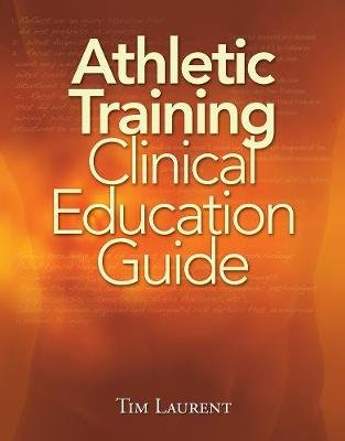 Athletic Training Clinical Education Guide (Spiral bound, International Edition): Tim Laurent