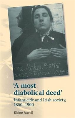 'A Most Diabolical Deed' - Infanticide and Irish Society, 1850-1900 (Paperback): Elaine Farrell