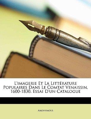 L'Imagerie Et La Litterature Populaires Dans Le Comtat Venaissin, 1600-1830. Essai D'Un Catalogue (English, French,...
