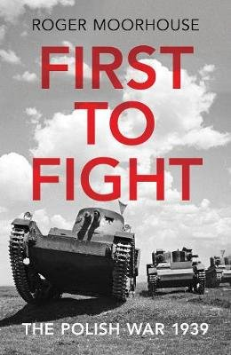 First to Fight - The Polish War 1939 (Hardcover): Roger Moorhouse