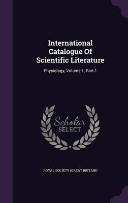 International Catalogue of Scientific Literature - Physiology, Volume 1, Part 1 (Hardcover): Royal Society (Great Britain)