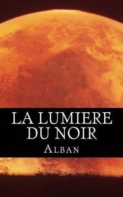 La Lumiere Du Noir (French, Paperback): Alban