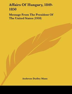 Affairs of Hungary, 1849-1850 - Message from the President of the United States (1910) (Paperback): Ambrose Dudley Mann