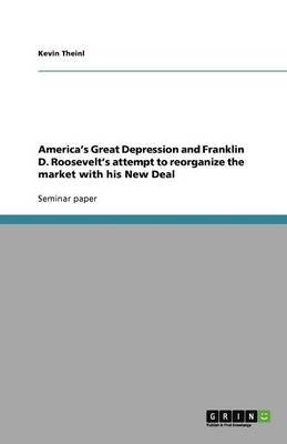 America's Great Depression and Franklin D. Roosevelt's Attempt to Reorganize the Market with His New Deal...
