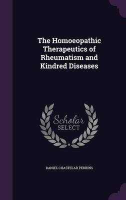 The Homoeopathic Therapeutics of Rheumatism and Kindred Diseases (Hardcover): Daniel Chastelar Perkins