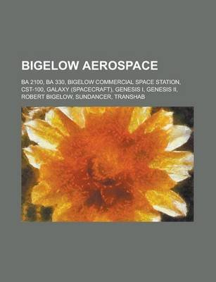 Bigelow Aerospace - Genesis II, Sundancer, Transhab, Ba 330, Orion Lite, Galaxy, Robert Bigelow (Paperback): Books Llc