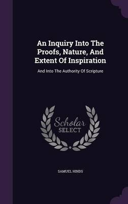 An Inquiry Into the Proofs, Nature, and Extent of Inspiration - And Into the Authority of Scripture (Hardcover): Samuel Hinds