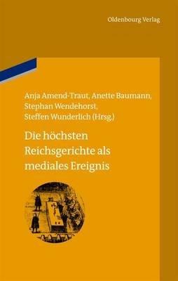 Die Hochsten Reichsgerichte ALS Mediales Ereignis (German, Electronic book text): Anja Amend-Traut, Anette Baumann, Stephan...
