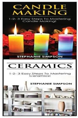 Candle Making & Ceramics - 1-2-3 Easy Steps to Mastering Candle Making! & 1-2-3 Easy Steps to Mastering Ceramics! (Paperback):...