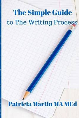 The Simple Guide to the Writing Process (Paperback): Patricia Martin Ma Med