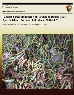 Landsat-Based Monitoring of Landscape Dynamics at Apostle Islands National Lakeshore, 2004-2009 (Paperback): U.S. Department of...