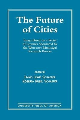 The Future of Cities - Essays Based on a Series of Lectures Sponsored by the Worcester Municipal Research Bureau (Paperback,...
