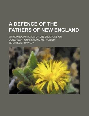 A Defence of the Fathers of New England; With an Examination of Observations on Congregationalism and Methodism (Paperback):...