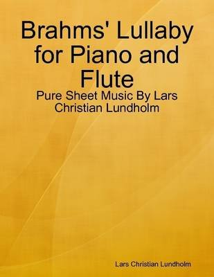 Brahms' Lullaby for Piano and Flute - Pure Sheet Music by Lars Christian Lundholm (Electronic book text): Lars Christian...