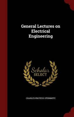 General Lectures on Electrical Engineering (Hardcover): Charles Proteus Steinmetz