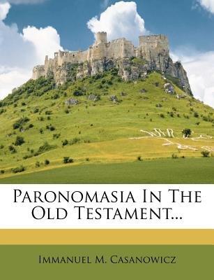 Paronomasia in the Old Testament... (Paperback): Immanuel M. Casanowicz