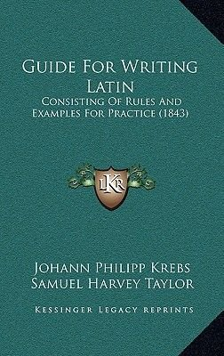 Guide for Writing Latin - Consisting of Rules and Examples for Practice (1843) (Hardcover): Johann Philipp Krebs