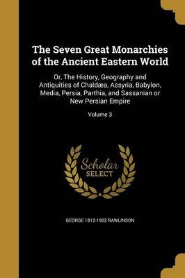 The Seven Great Monarchies of the Ancient Eastern World - Or, the History, Geography and Antiquities of Chaldaea, Assyria,...